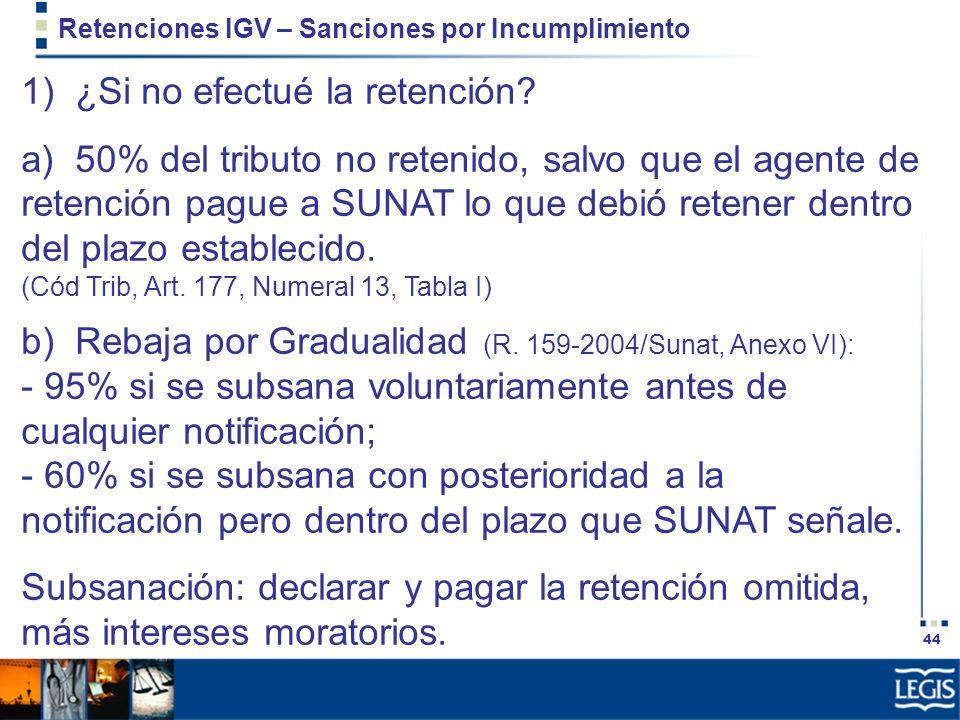 44 Retenciones IGV – Sanciones por Incumplimiento 1) ¿Si no efectué la retención? a) 50% del tributo no retenido, salvo que el agente de retención pag
