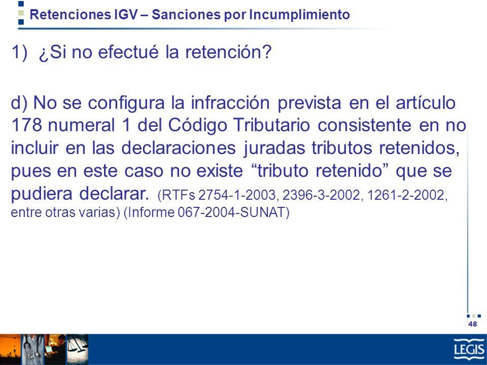 48 Retenciones IGV – Sanciones por Incumplimiento 1) ¿Si no efectué la retención? d) No se configura la infracción prevista en el artículo 178 numeral