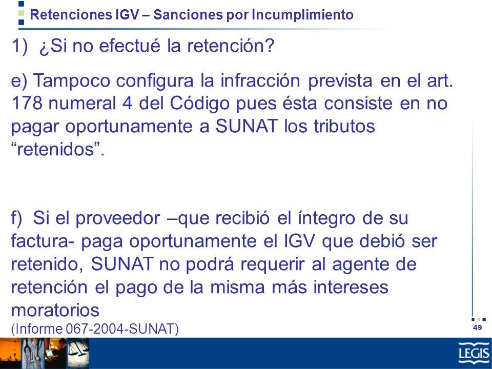 49 Retenciones IGV – Sanciones por Incumplimiento 1) ¿Si no efectué la retención? e) Tampoco configura la infracción prevista en el art. 178 numeral 4