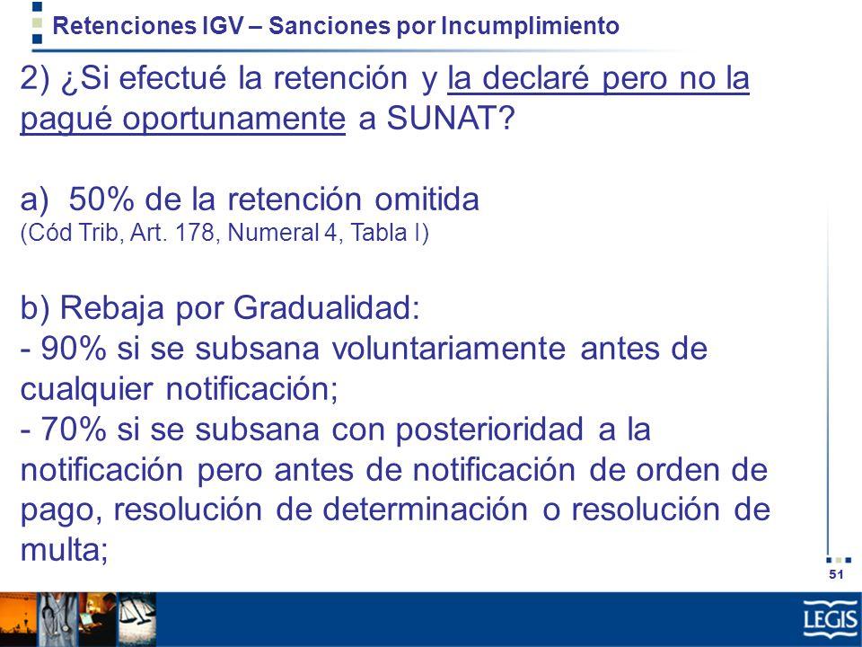 51 Retenciones IGV – Sanciones por Incumplimiento 2) ¿Si efectué la retención y la declaré pero no la pagué oportunamente a SUNAT? a) 50% de la retenc