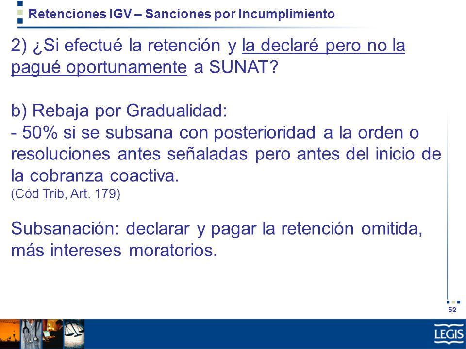 52 Retenciones IGV – Sanciones por Incumplimiento 2) ¿Si efectué la retención y la declaré pero no la pagué oportunamente a SUNAT? b) Rebaja por Gradu