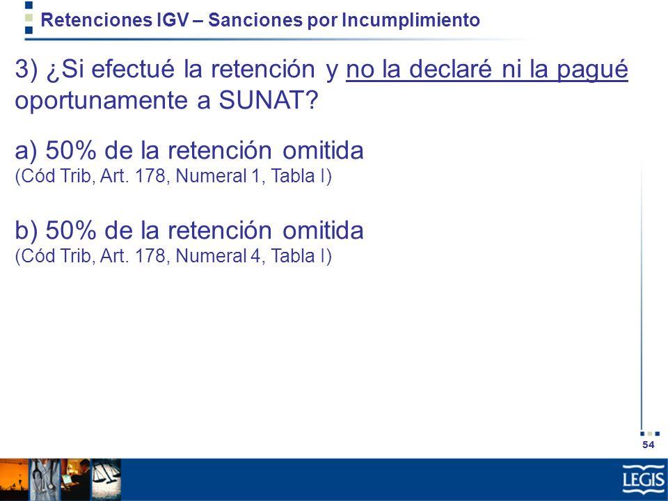 54 Retenciones IGV – Sanciones por Incumplimiento 3) ¿Si efectué la retención y no la declaré ni la pagué oportunamente a SUNAT? a) 50% de la retenció