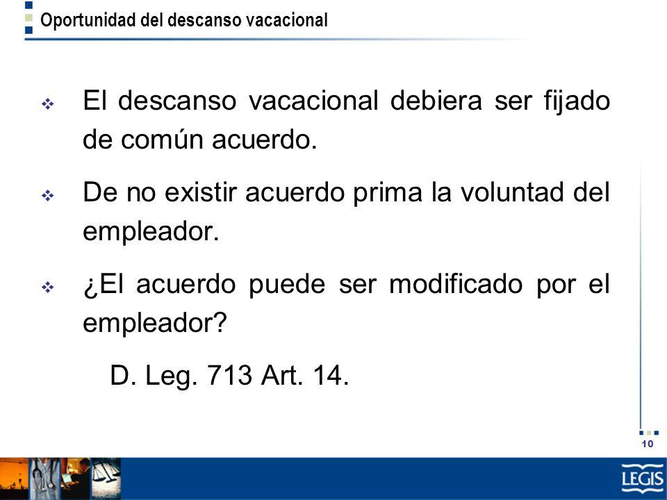 10 Oportunidad del descanso vacacional El descanso vacacional debiera ser fijado de común acuerdo. De no existir acuerdo prima la voluntad del emplead
