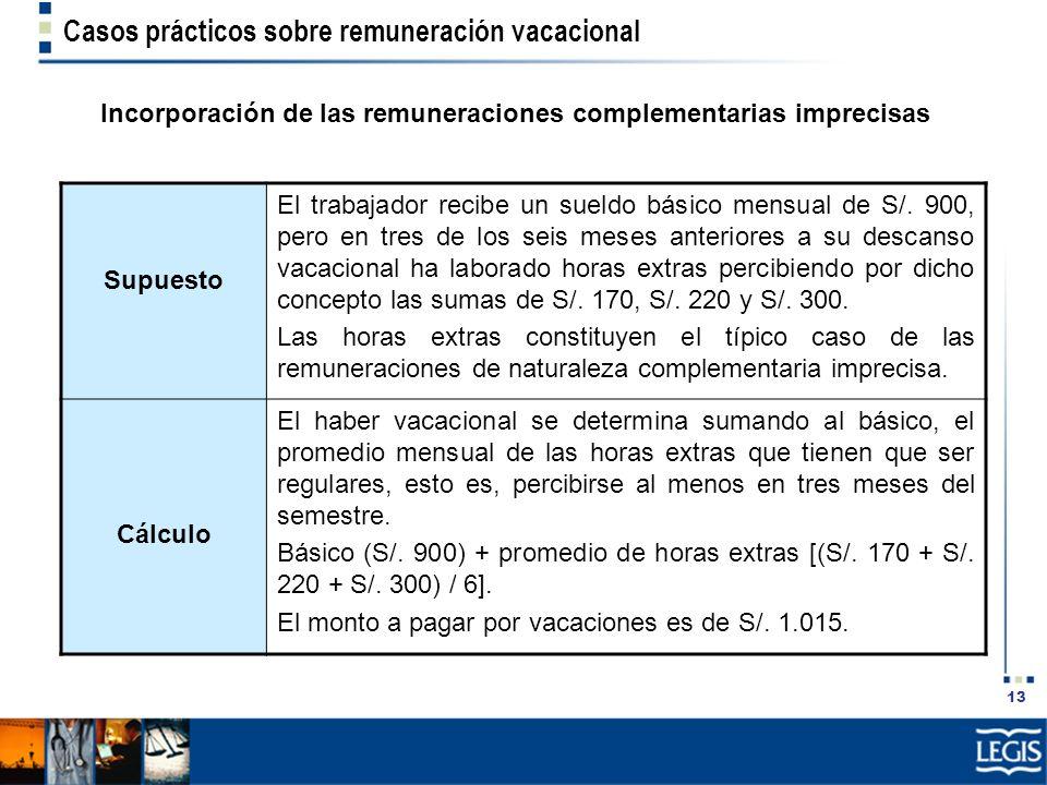 13 Casos prácticos sobre remuneración vacacional Incorporación de las remuneraciones complementarias imprecisas Supuesto El trabajador recibe un sueld