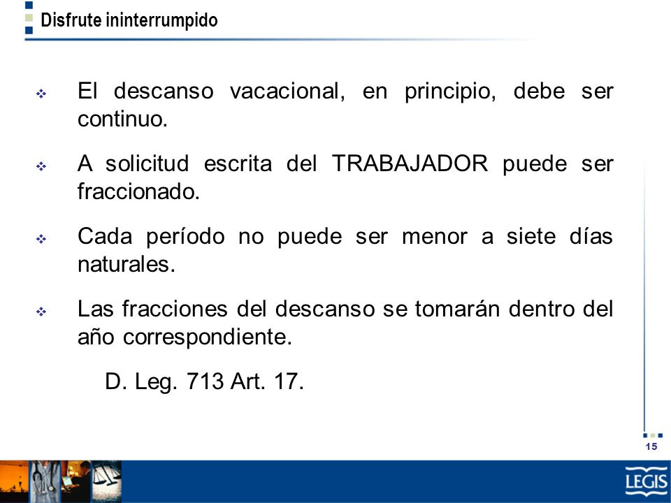 15 Disfrute ininterrumpido El descanso vacacional, en principio, debe ser continuo. A solicitud escrita del TRABAJADOR puede ser fraccionado. Cada per