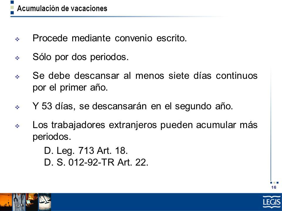 16 Acumulación de vacaciones Procede mediante convenio escrito. Sólo por dos periodos. Se debe descansar al menos siete días continuos por el primer a