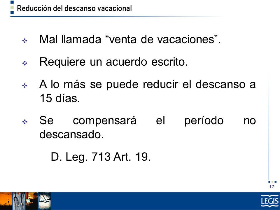 17 Reducción del descanso vacacional Mal llamada venta de vacaciones. Requiere un acuerdo escrito. A lo más se puede reducir el descanso a 15 días. Se