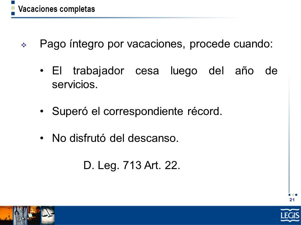 21 Vacaciones completas Pago íntegro por vacaciones, procede cuando: El trabajador cesa luego del año de servicios. Superó el correspondiente récord.