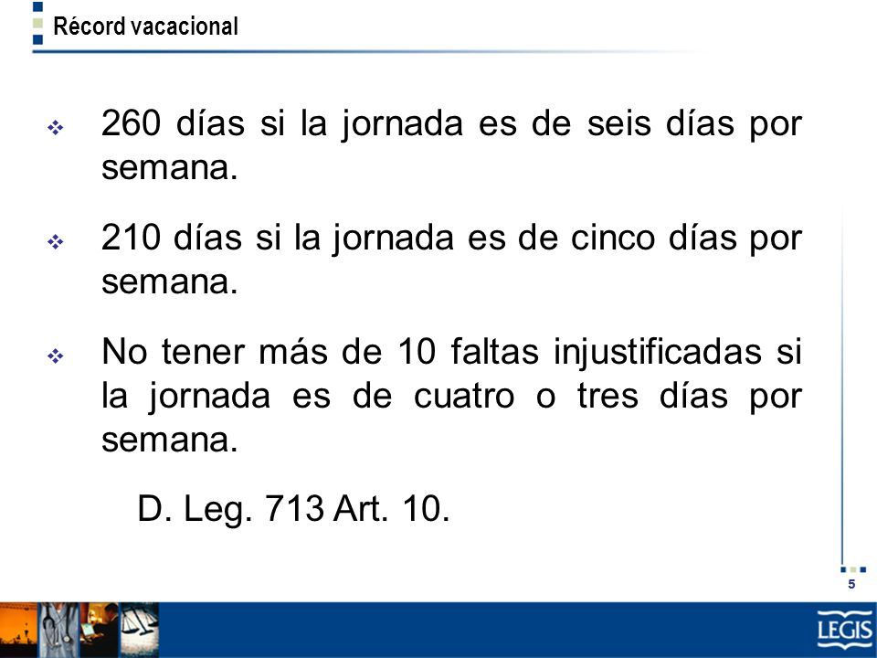 5 Récord vacacional 260 días si la jornada es de seis días por semana. 210 días si la jornada es de cinco días por semana. No tener más de 10 faltas i