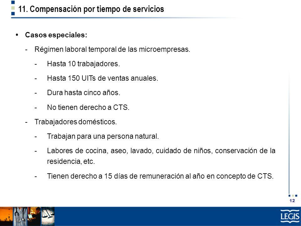 12 11. Compensación por tiempo de servicios Casos especiales: -Régimen laboral temporal de las microempresas. -Hasta 10 trabajadores. -Hasta 150 UITs