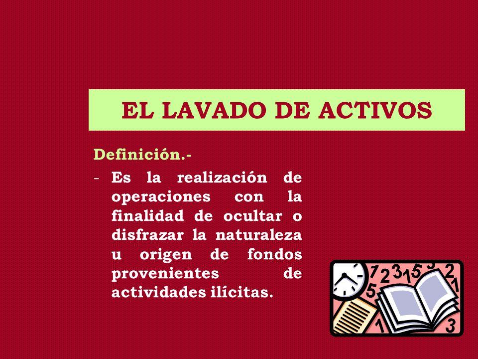 EL LAVADO DE ACTIVOS Definición.- - Es la realización de operaciones con la finalidad de ocultar o disfrazar la naturaleza u origen de fondos provenie