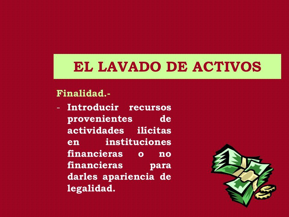 EL LAVADO DE ACTIVOS Finalidad.- - Introducir recursos provenientes de actividades ilícitas en instituciones financieras o no financieras para darles