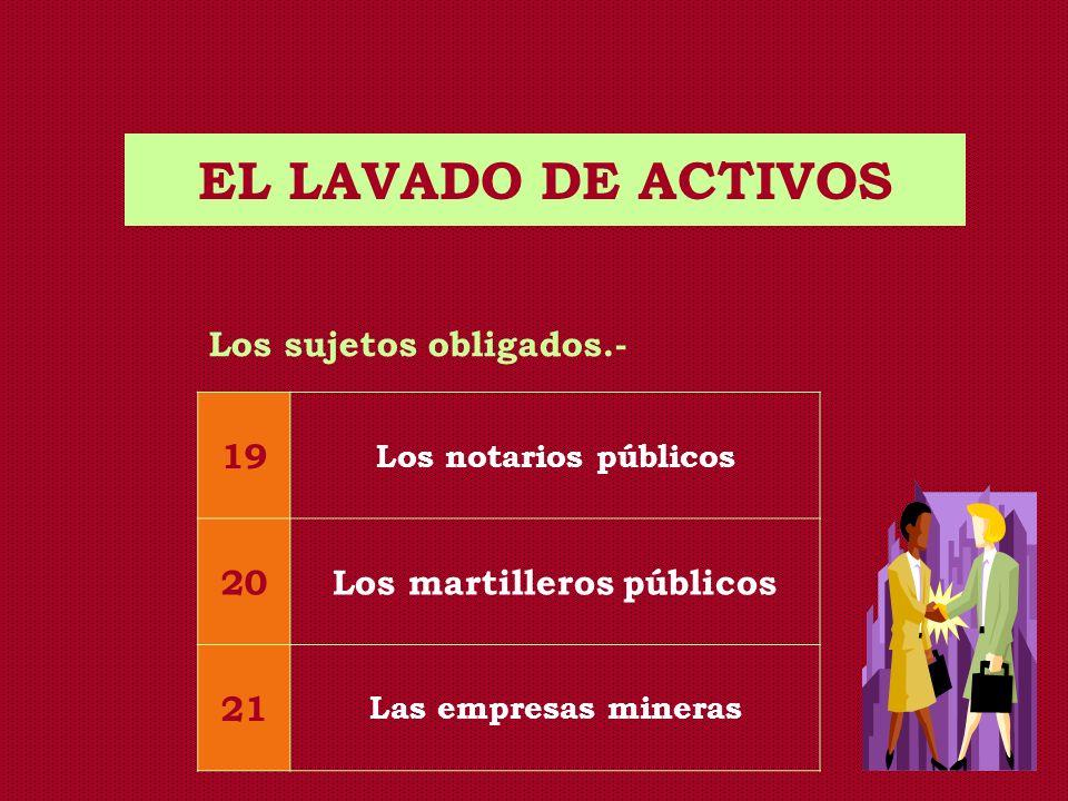 EL LAVADO DE ACTIVOS Los sujetos obligados.- 19 Los notarios públicos 20Los martilleros públicos 21 Las empresas mineras