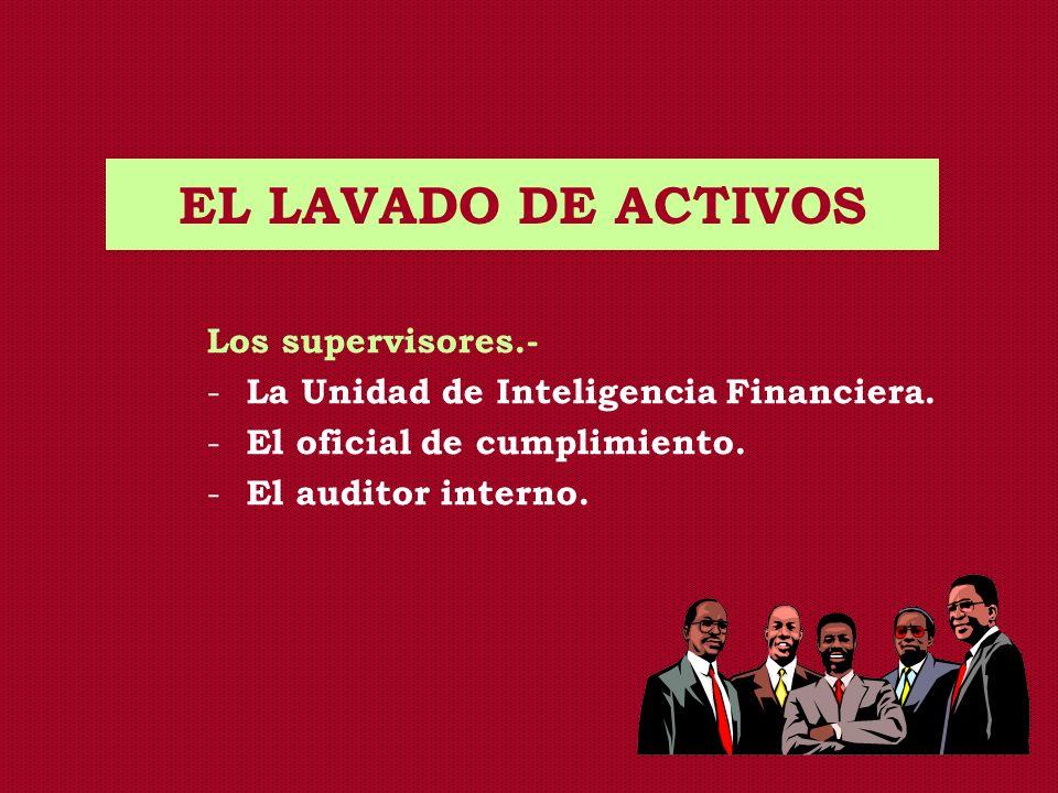 EL LAVADO DE ACTIVOS Los supervisores.- - La Unidad de Inteligencia Financiera. - El oficial de cumplimiento. - El auditor interno.