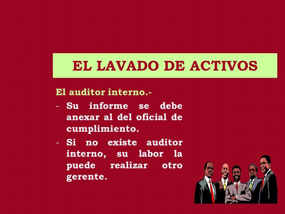 EL LAVADO DE ACTIVOS El auditor interno.- - Su informe se debe anexar al del oficial de cumplimiento. - Si no existe auditor interno, su labor la pued