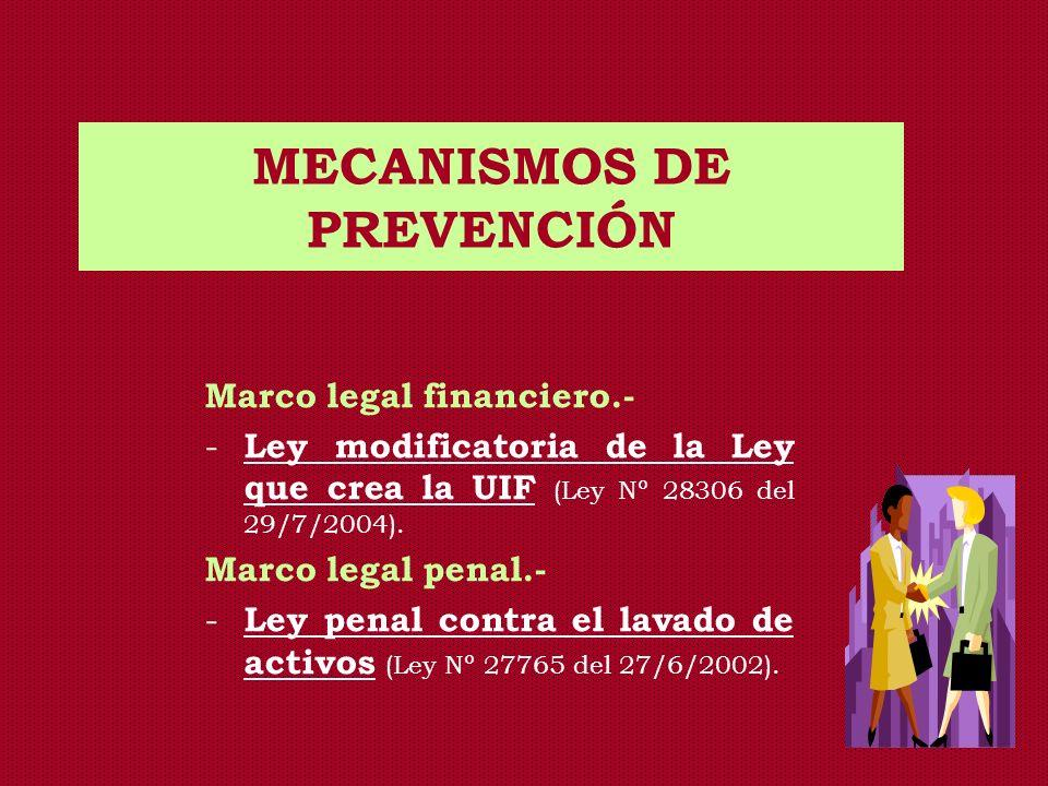 MECANISMOS DE PREVENCIÓN Marco legal financiero.- - Ley modificatoria de la Ley que crea la UIF (Ley Nº 28306 del 29/7/2004). Marco legal penal.- - Le