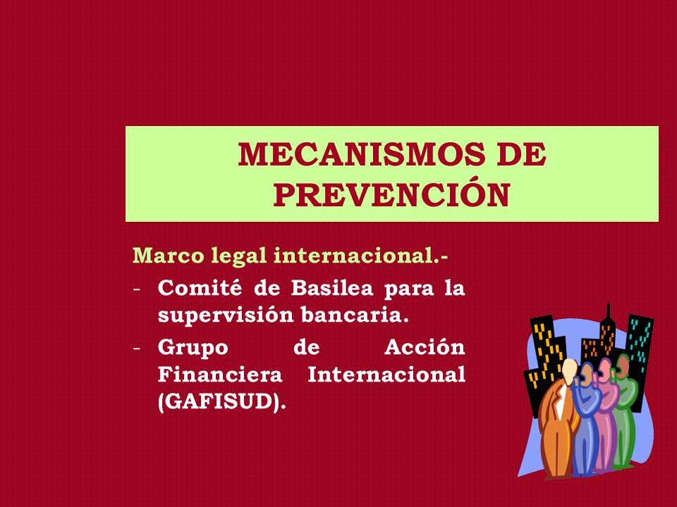 MECANISMOS DE PREVENCIÓN Marco legal internacional.- - Comité de Basilea para la supervisión bancaria. - Grupo de Acción Financiera Internacional (GAF