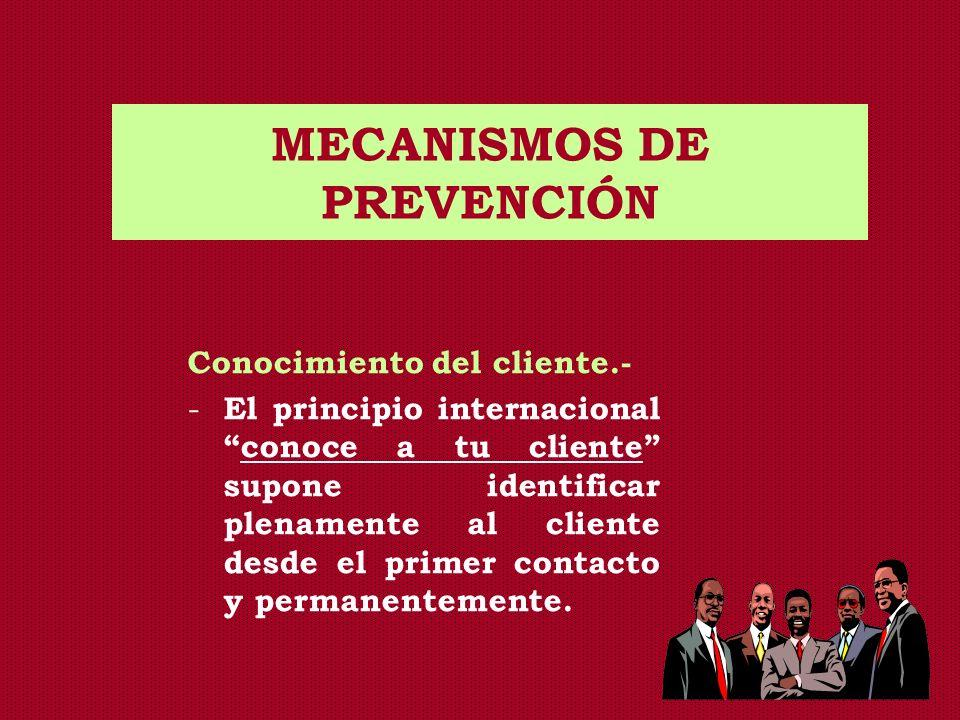 MECANISMOS DE PREVENCIÓN Conocimiento del cliente.- - El principio internacionalconoce a tu cliente supone identificar plenamente al cliente desde el
