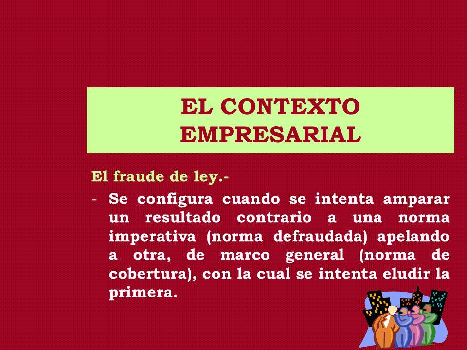 EL CONTEXTO EMPRESARIAL El fraude de ley.- - Se configura cuando se intenta amparar un resultado contrario a una norma imperativa (norma defraudada) a