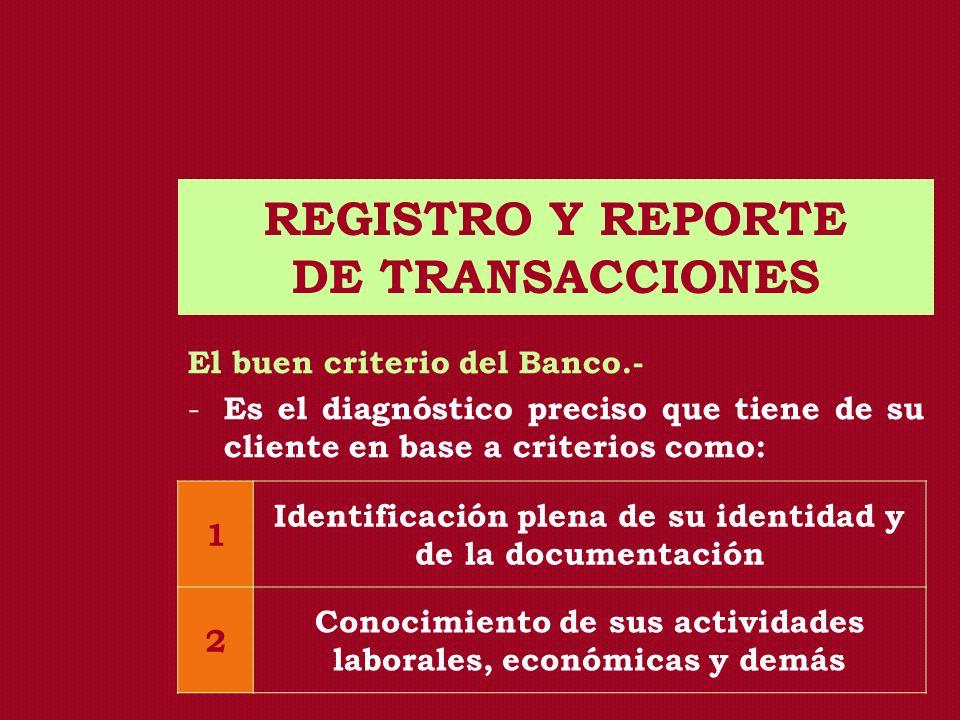 REGISTRO Y REPORTE DE TRANSACCIONES El buen criterio del Banco.- - Es el diagnóstico preciso que tiene de su cliente en base a criterios como: 1 Ident