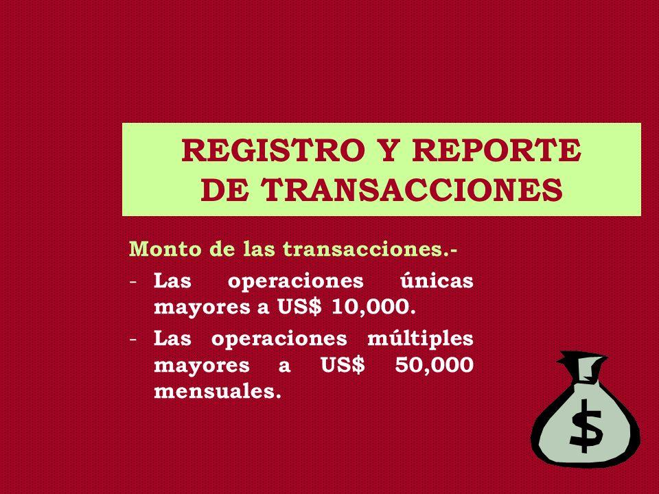 REGISTRO Y REPORTE DE TRANSACCIONES Monto de las transacciones.- - Las operaciones únicas mayores a US$ 10,000. - Las operaciones múltiples mayores a