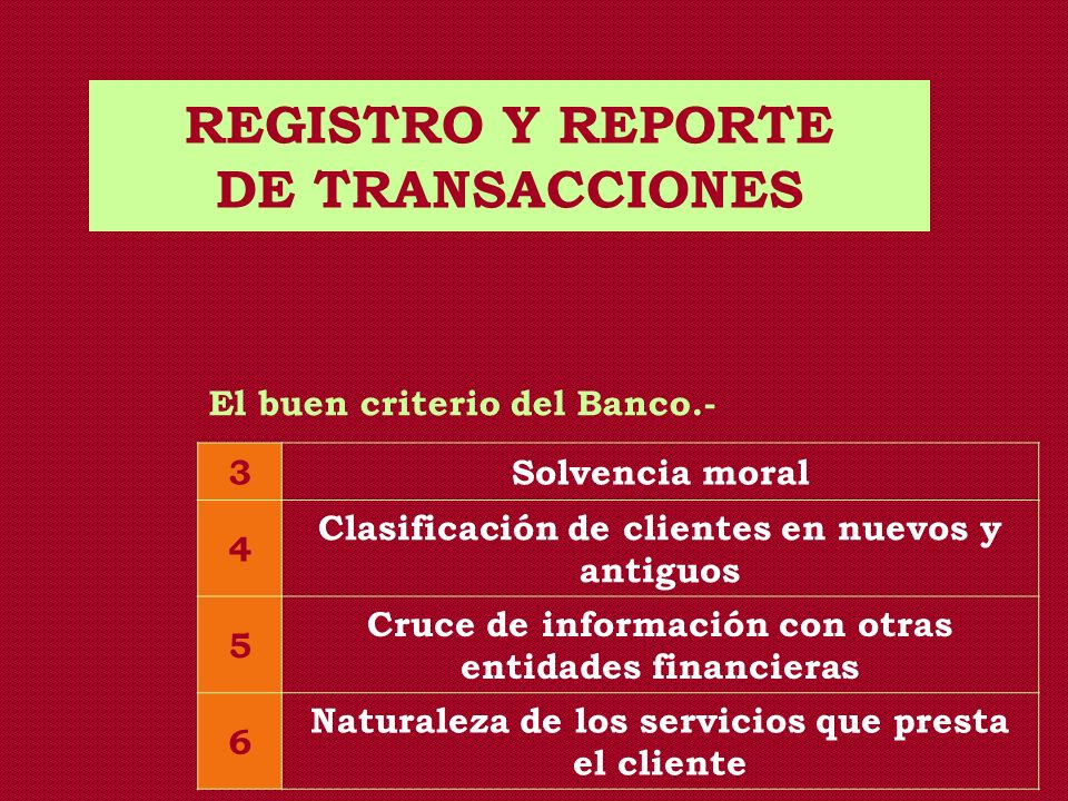 REGISTRO Y REPORTE DE TRANSACCIONES El buen criterio del Banco.- 3Solvencia moral 4 Clasificación de clientes en nuevos y antiguos 5 Cruce de informac