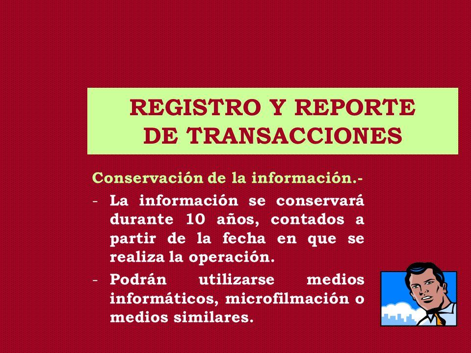 REGISTRO Y REPORTE DE TRANSACCIONES Conservación de la información.- - La información se conservará durante 10 años, contados a partir de la fecha en