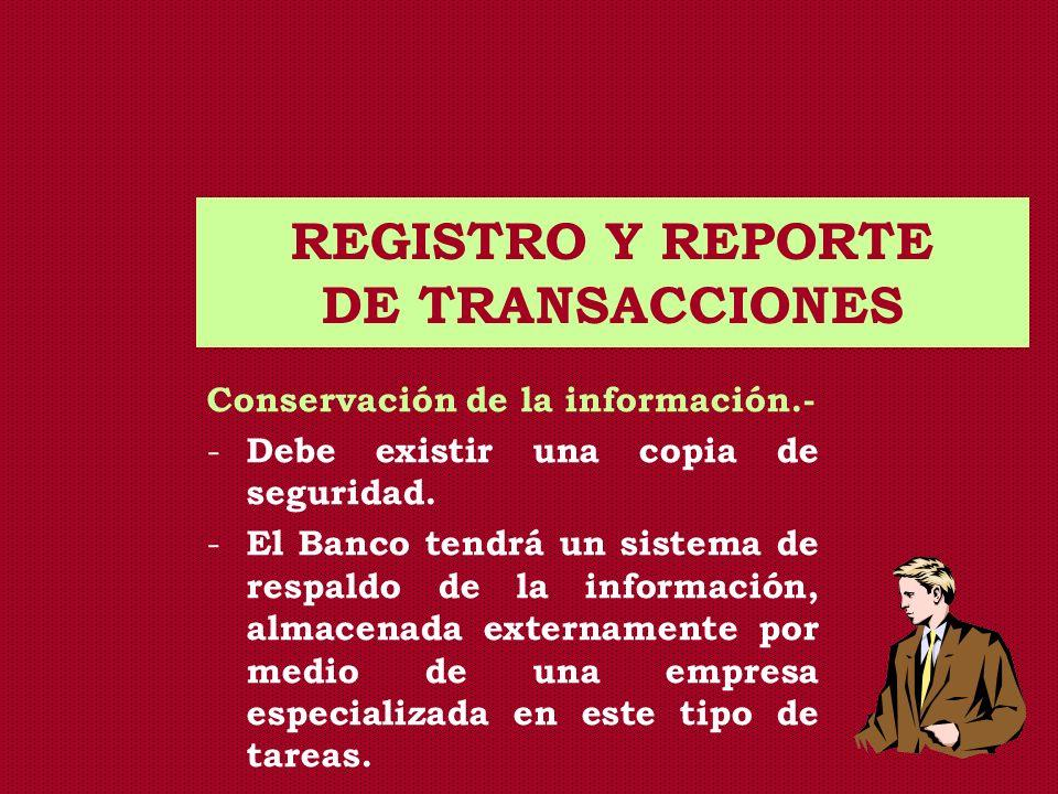 REGISTRO Y REPORTE DE TRANSACCIONES Conservación de la información.- - Debe existir una copia de seguridad. - El Banco tendrá un sistema de respaldo d