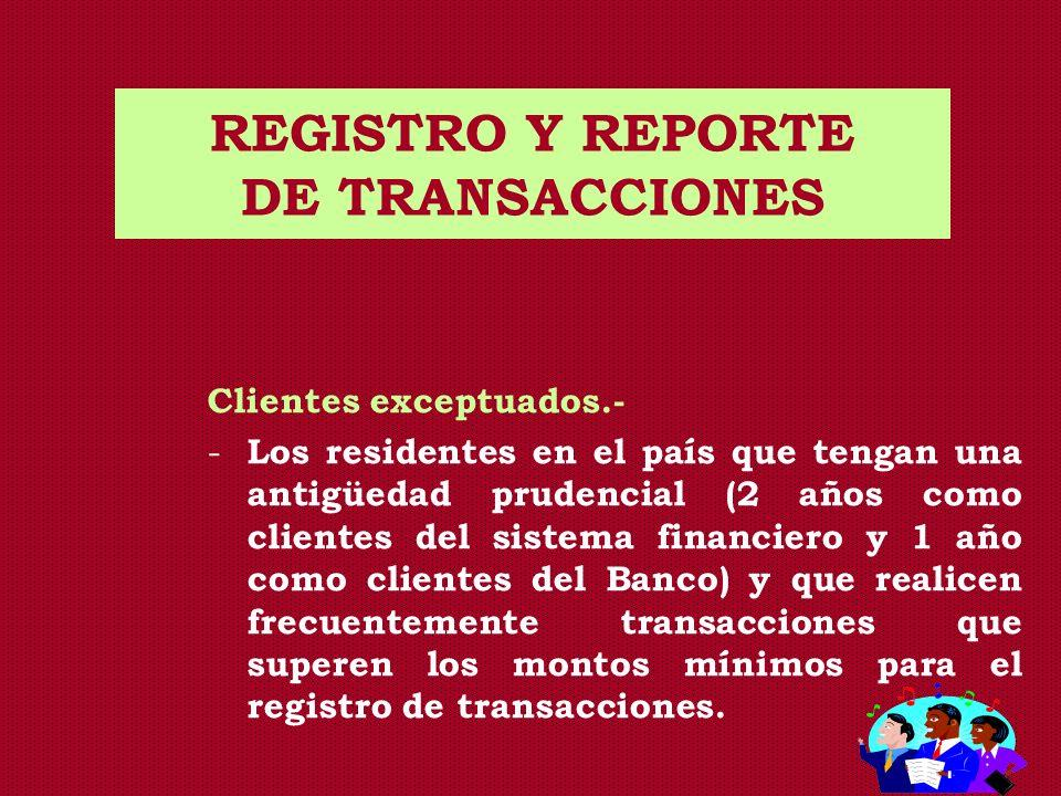 REGISTRO Y REPORTE DE TRANSACCIONES Clientes exceptuados.- - Los residentes en el país que tengan una antigüedad prudencial (2 años como clientes del