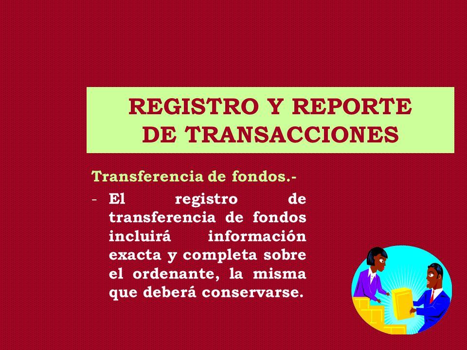 REGISTRO Y REPORTE DE TRANSACCIONES Transferencia de fondos.- - El registro de transferencia de fondos incluirá información exacta y completa sobre el
