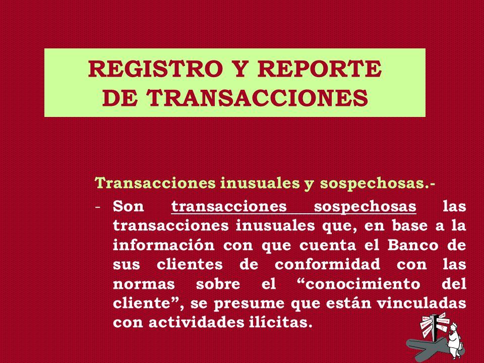 REGISTRO Y REPORTE DE TRANSACCIONES Transacciones inusuales y sospechosas.- - Son transacciones sospechosas las transacciones inusuales que, en base a
