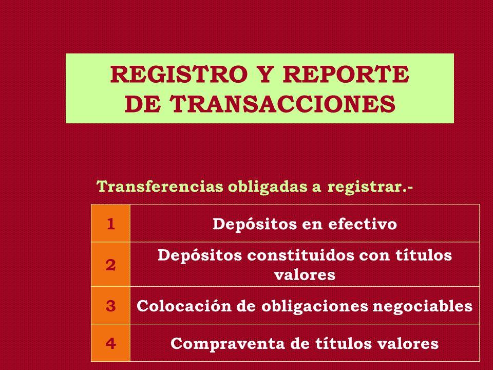 REGISTRO Y REPORTE DE TRANSACCIONES Transferencias obligadas a registrar.- 1Depósitos en efectivo 2 Depósitos constituidos con títulos valores 3Coloca