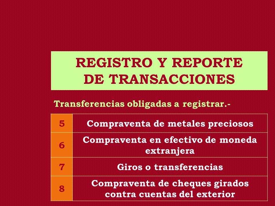REGISTRO Y REPORTE DE TRANSACCIONES Transferencias obligadas a registrar.- 5Compraventa de metales preciosos 6 Compraventa en efectivo de moneda extra