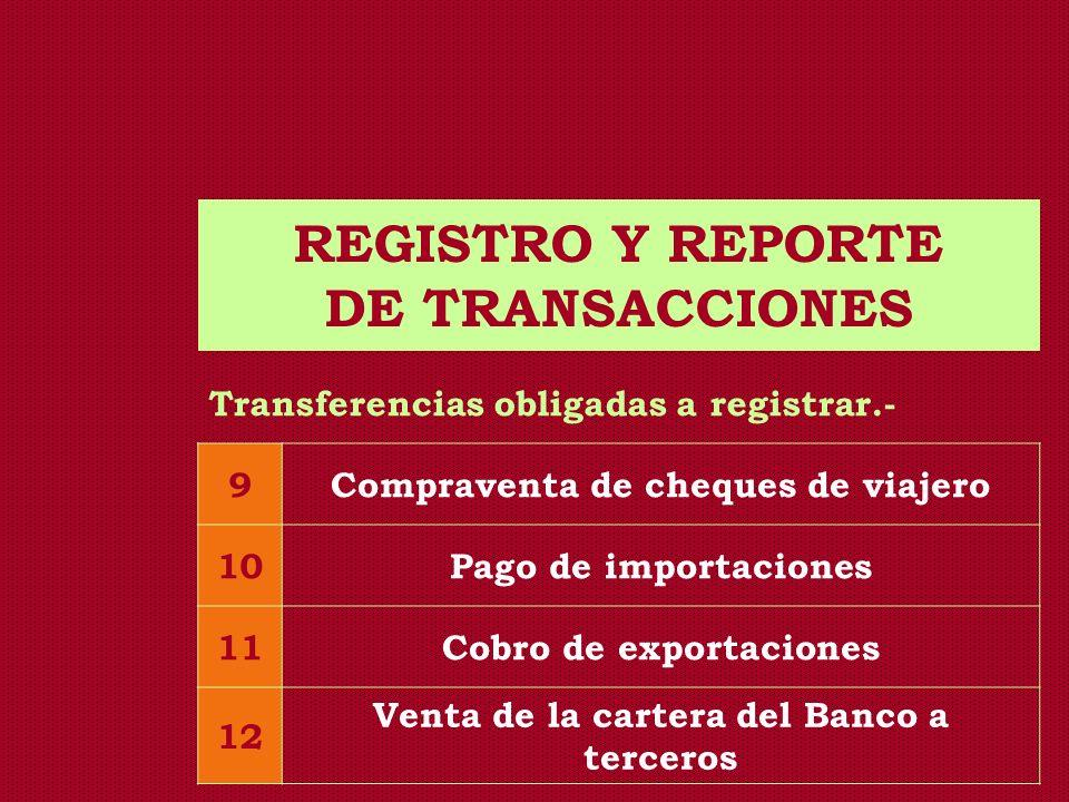 REGISTRO Y REPORTE DE TRANSACCIONES Transferencias obligadas a registrar.- 9Compraventa de cheques de viajero 10Pago de importaciones 11Cobro de expor