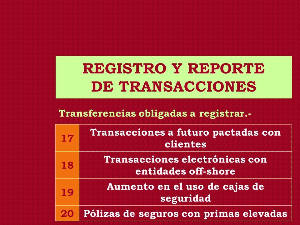 REGISTRO Y REPORTE DE TRANSACCIONES Transferencias obligadas a registrar.- 17 Transacciones a futuro pactadas con clientes 18 Transacciones electrónic