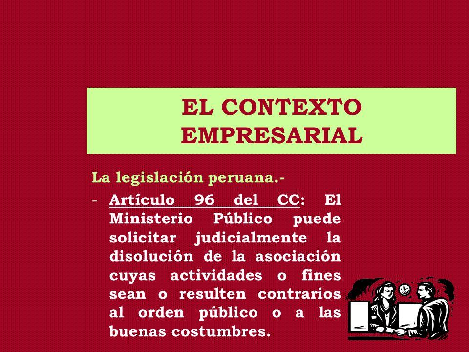 EL CONTEXTO EMPRESARIAL La legislación peruana.- - Artículo 410 de la LGS: El Poder Ejecutivo, mediante resolución suprema expedida con el voto aprobatorio del Consejo de Ministros, solicitará a la Corte Suprema la disolución de sociedades cuyos fines o actividades sean contrarios a las leyes que interesan al orden público o a las buenas costumbres.