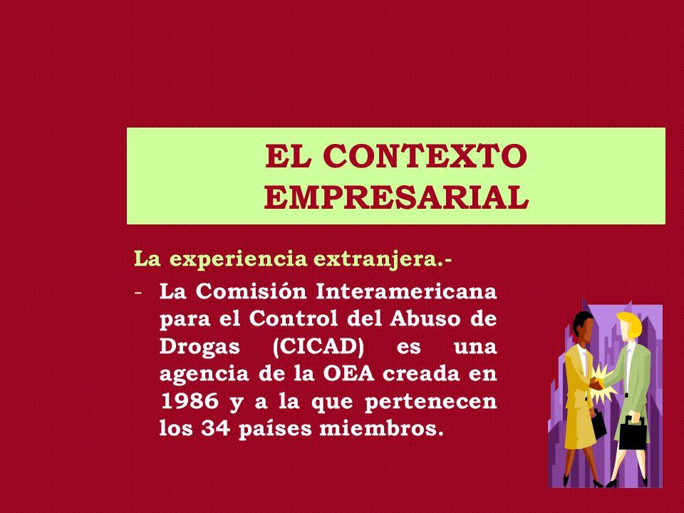 EL CONTEXTO EMPRESARIAL La experiencia extranjera.- - La Comisión Interamericana para el Control del Abuso de Drogas (CICAD) es una agencia de la OEA