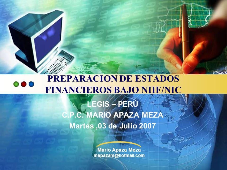 Mario Apaza Meza mapazam@hotmail.com PREPARACION DE ESTADOS FINANCIEROS BAJO NIIF/NIC LEGIS – PERÚ C.P.C. MARIO APAZA MEZA Martes,03 de Julio 2007
