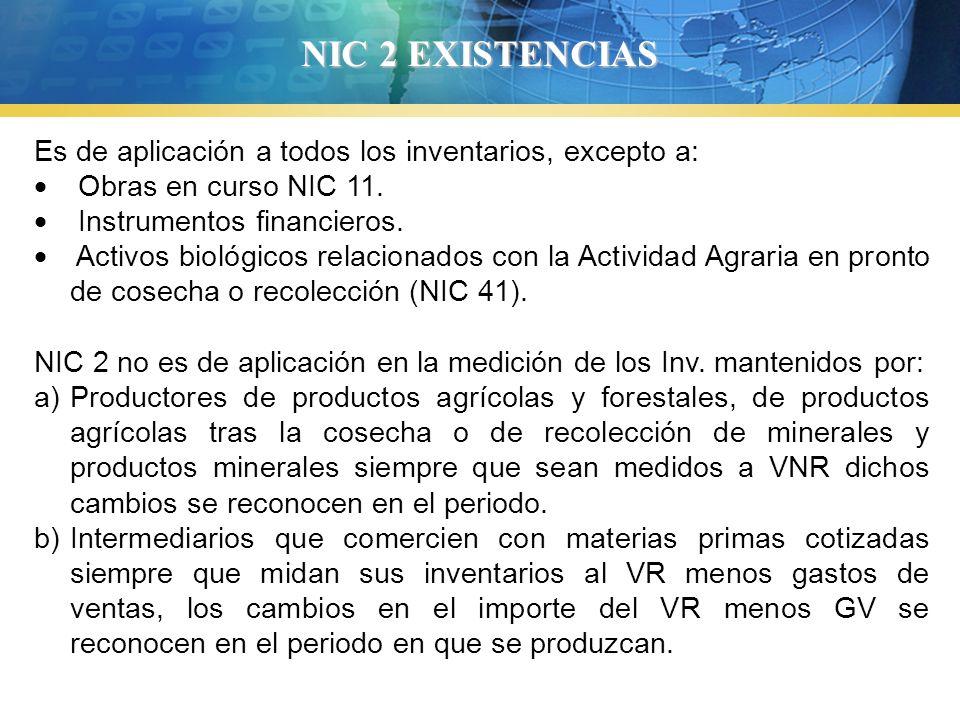 NIC 2 EXISTENCIAS Es de aplicación a todos los inventarios, excepto a: Obras en curso NIC 11. Instrumentos financieros. Activos biológicos relacionado