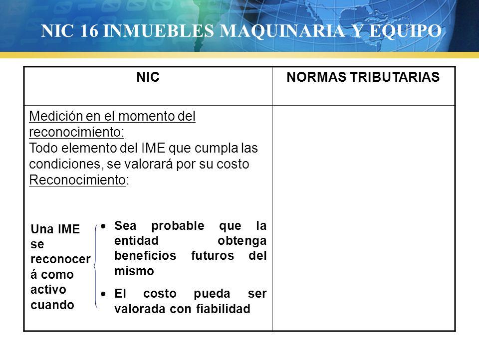 NIC 16 INMUEBLES MAQUINARIA Y EQUIPO NICNORMAS TRIBUTARIAS Medición en el momento del reconocimiento: Todo elemento del IME que cumpla las condiciones