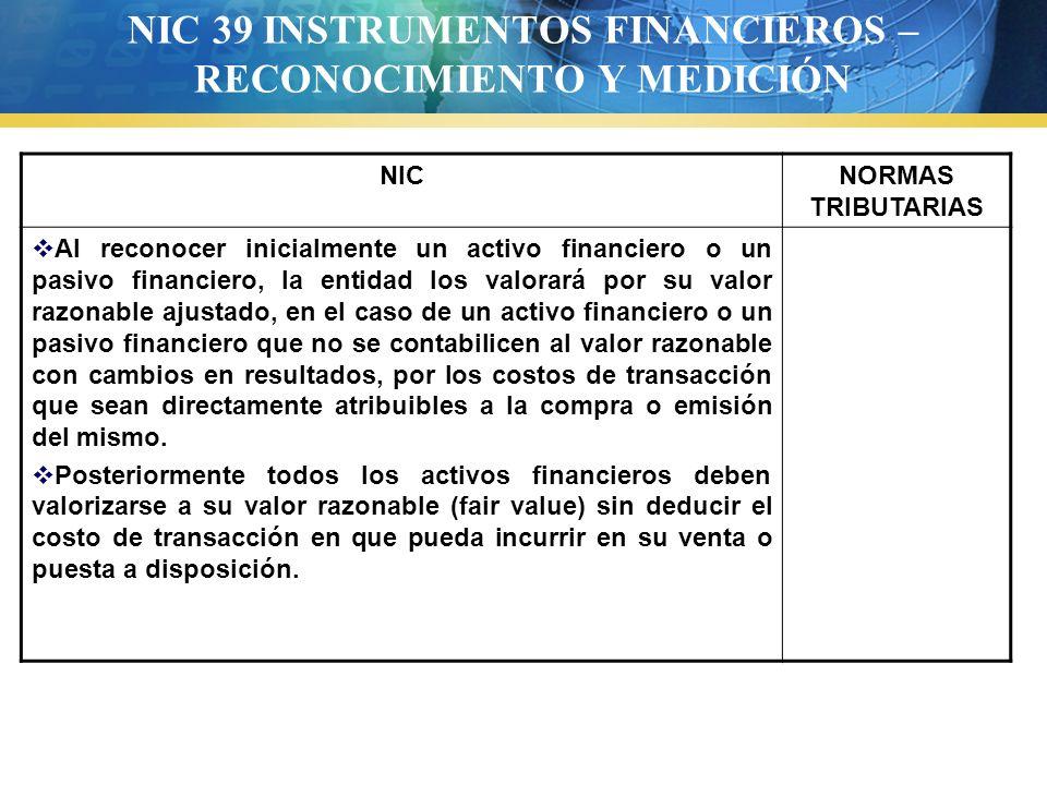 NIC 39 INSTRUMENTOS FINANCIEROS – RECONOCIMIENTO Y MEDICIÓN NICNORMAS TRIBUTARIAS Al reconocer inicialmente un activo financiero o un pasivo financier