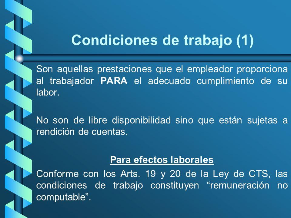 Condiciones de trabajo (1) Son aquellas prestaciones que el empleador proporciona al trabajador PARA el adecuado cumplimiento de su labor. No son de l