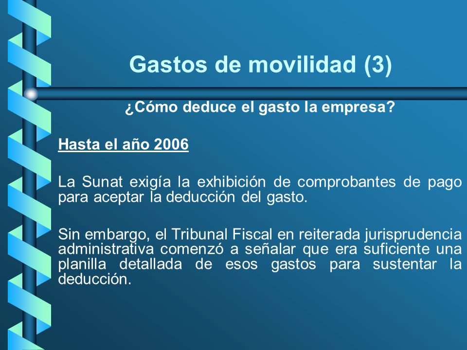 Gastos de movilidad (3) ¿Cómo deduce el gasto la empresa? Hasta el año 2006 La Sunat exigía la exhibición de comprobantes de pago para aceptar la dedu