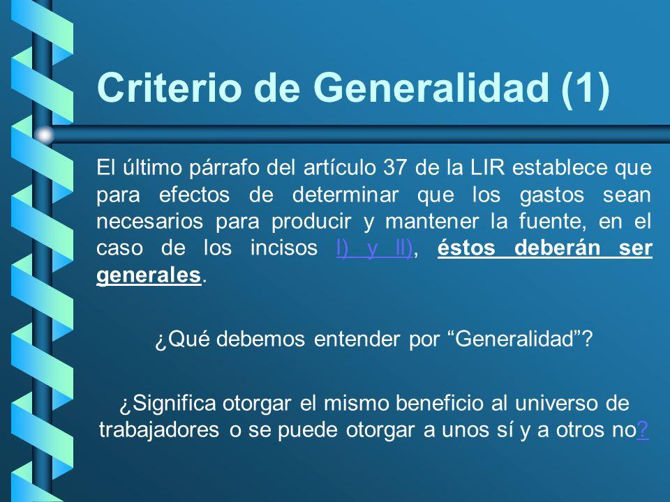 Criterio de Generalidad (1) El último párrafo del artículo 37 de la LIR establece que para efectos de determinar que los gastos sean necesarios para p