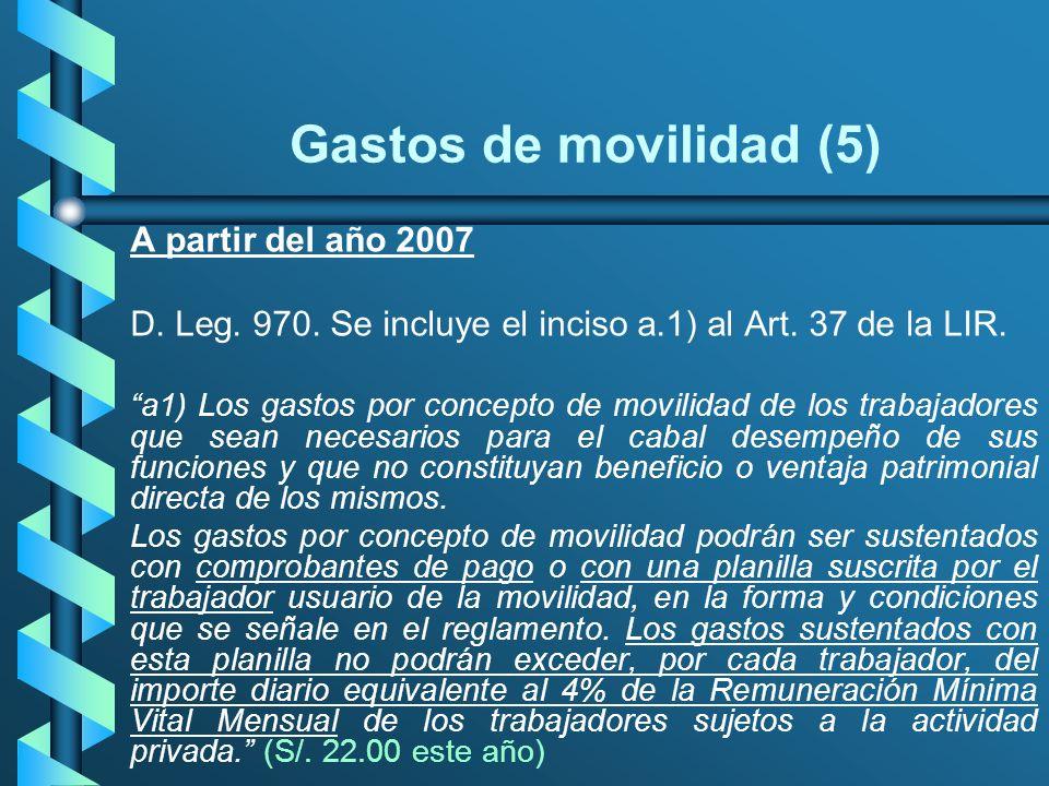 Gastos de movilidad (5) A partir del año 2007 D. Leg. 970. Se incluye el inciso a.1) al Art. 37 de la LIR. a1) Los gastos por concepto de movilidad de