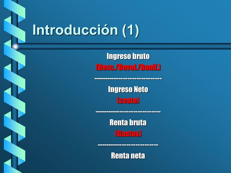 Introducción (1) Ingreso bruto (Desc./Devol./Bonif.)------------------------------ Ingreso Neto (costo)----------------------------- Renta bruta (Gast