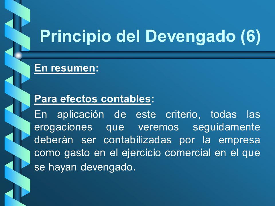 Principio del Devengado (6) En resumen: Para efectos contables: En aplicación de este criterio, todas las erogaciones que veremos seguidamente deberán