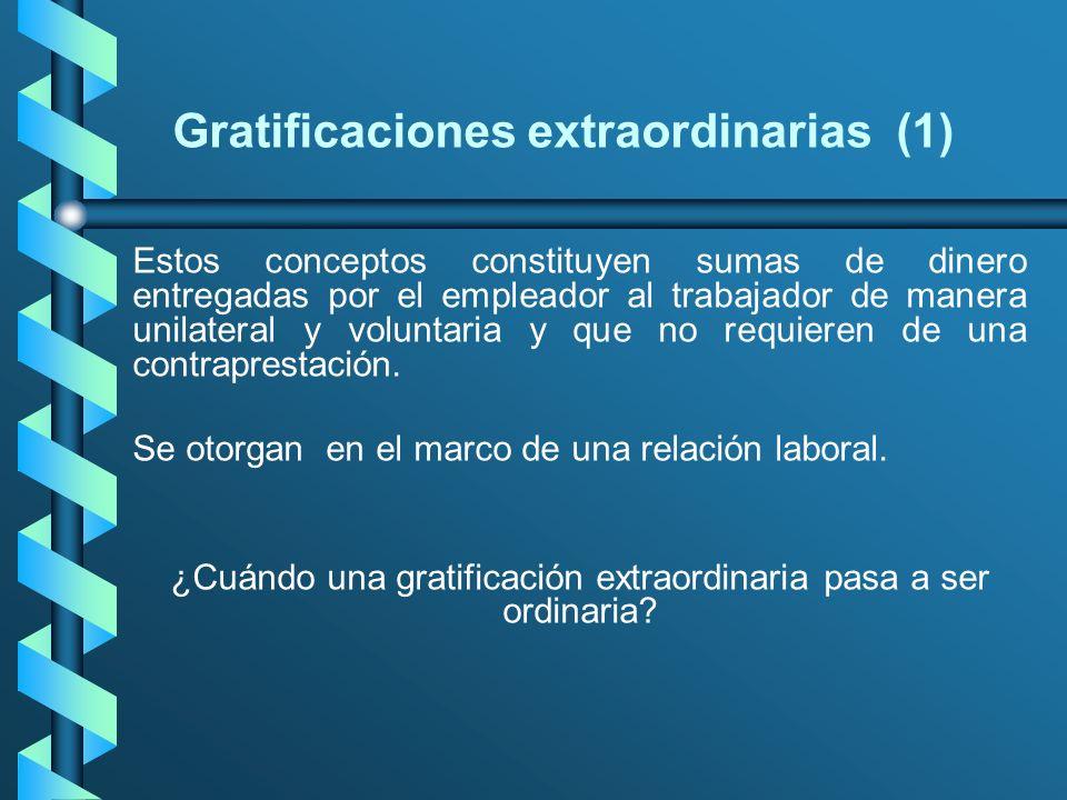 Gratificaciones extraordinarias (1) Estos conceptos constituyen sumas de dinero entregadas por el empleador al trabajador de manera unilateral y volun