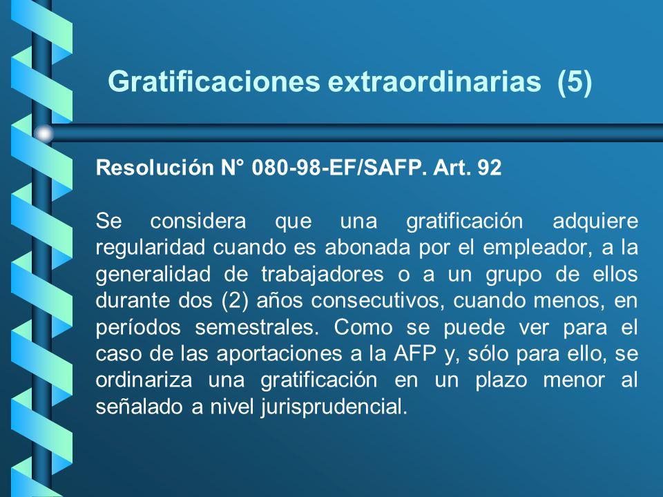 Gratificaciones extraordinarias (5) Resolución N° 080-98-EF/SAFP. Art. 92 Se considera que una gratificación adquiere regularidad cuando es abonada po