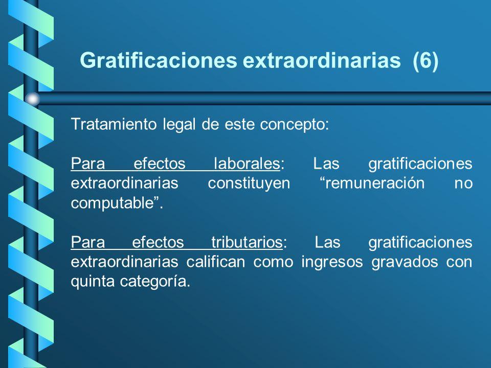 Gratificaciones extraordinarias (6) Tratamiento legal de este concepto: Para efectos laborales: Las gratificaciones extraordinarias constituyen remune